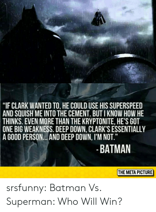 """kryptonite: """"IF CLARK WANTED TO, HE COULD USE HIS SUPERSPEED  SQUISH ME INTO THE CEMENT. BUT I KNOW HOW HE  AND  THINKS. EVEN MORE THAN THE KRYPTONITE, HE'S GOT  ONE  BIG WEAKNESS. DEEP DOWN, CLARK'S ESSENTIALLY  A GOOD PERSON...AND DEEP DOWN, I'M NOT.""""  BATMAN  THE META PICTURE srsfunny:  Batman Vs. Superman: Who Will Win?"""