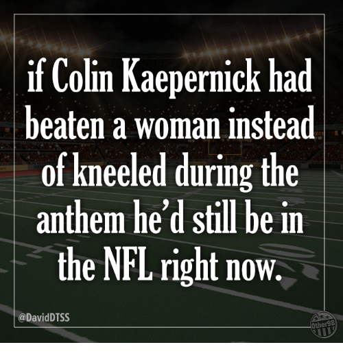 kaepernick: if Colin Kaepernick had  beaten a woman instead  of kneeled during the  anthem he'd still be in  the NFL right now.  @DavidDTSS  Other98