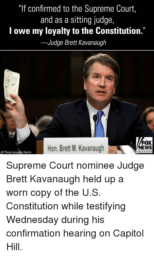 """Martin, Memes, and News: """"If confirmed to the Supreme Court,  and as a sitting judge,  l owe my loyalty to the Constitution.""""  -Judge Brett Kavanaugh  Hon. Brett M. Kavanaugh  FOX  NEWS  chan neI  AP Photo/Jacquelyn Martin Supreme Court nominee Judge Brett Kavanaugh held up a worn copy of the U.S. Constitution while testifying Wednesday during his confirmation hearing on Capitol Hill."""