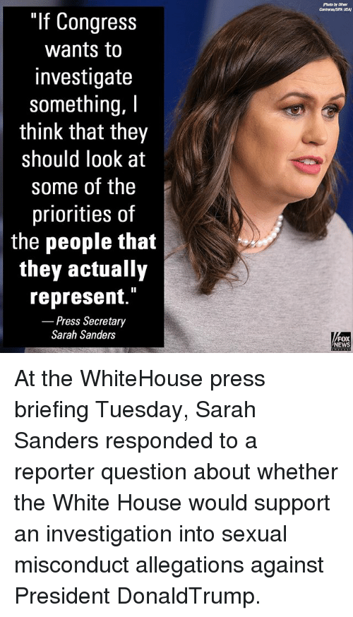 """Memes, News, and White House: """"If Congress  wants to  investigate  something, I  think that they  should look at  some of the  priorities of  the people that  they actually  represent.""""  Press Secretary  Sarah Sanders  FOX  NEWS At the WhiteHouse press briefing Tuesday, Sarah Sanders responded to a reporter question about whether the White House would support an investigation into sexual misconduct allegations against President DonaldTrump."""