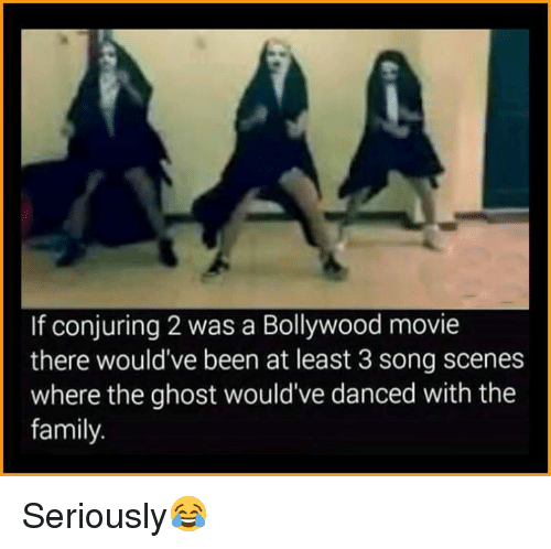Conjuring 2: If conjuring 2 was a Bollywood movie  there would've been at least 3 song scenes  where the ghost would've danced with the  family. Seriously😂
