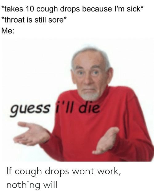 Drops: If cough drops wont work, nothing will