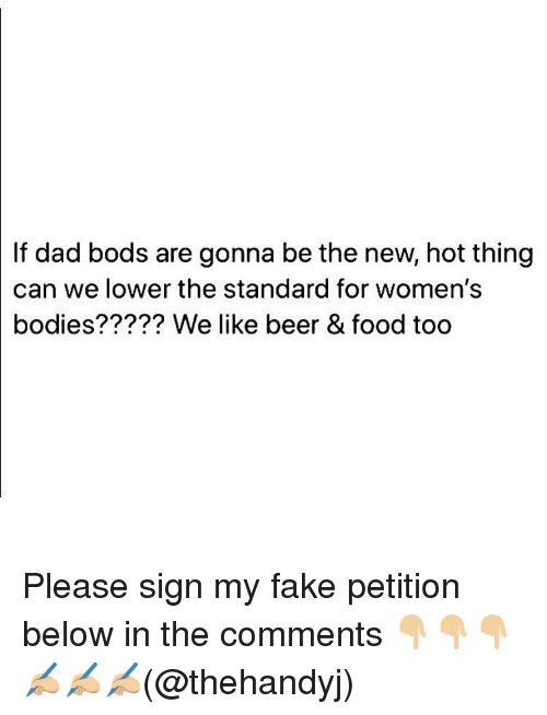 Beer, Bodies , and Dad: If  dad bods are gonna be the new, hot thing  can we lower the standard for women's  bodies????? We like beer & food too Please sign my fake petition below in the comments 👇🏼👇🏼👇🏼 ✍🏼✍🏼✍🏼(@thehandyj)