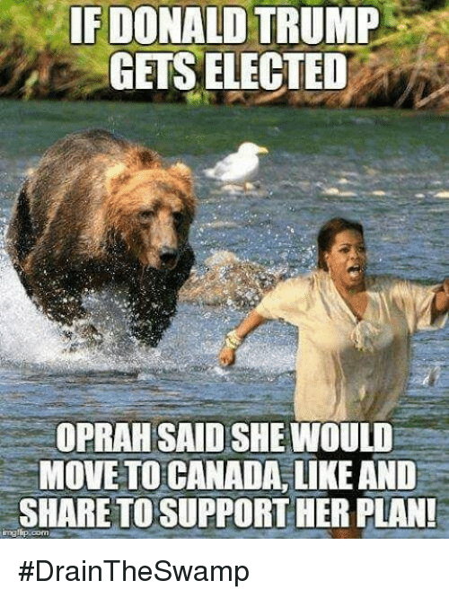 Moving To Canada: IF DONALD TRUMP  GETS ELECTED  OPRAH SAID SHE WOULD  MOVE TO CANADA, LIKE AND  SHARETOSUPPORTHER PLAN! #DrainTheSwamp