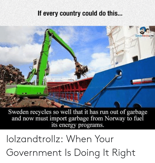 Energy, Run, and Tumblr: If every country could do this...  Sweden recycles so well that it has run out of garbage  and now must import garbage from Norway to fuel  its energy programs. lolzandtrollz:  When Your Government Is Doing It Right