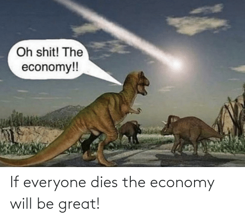 Dies: If everyone dies the economy will be great!