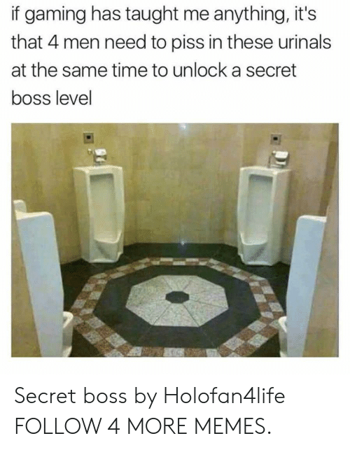 urinals: if gaming has taught me anything, it's  that 4 men need to piss in these urinals  at the same time to unlock a secret  boss level Secret boss by Holofan4life FOLLOW 4 MORE MEMES.