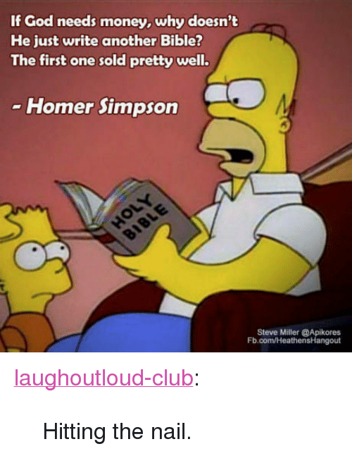 "Club, God, and Homer Simpson: If God needs money, why doesn't  He just write another Bible?  The first one sold pretty well.  Homer Simpson  Steve Miller @Apikores  Fb.com/HeathensHangout <p><a href=""http://laughoutloud-club.tumblr.com/post/169580691449/hitting-the-nail"" class=""tumblr_blog"">laughoutloud-club</a>:</p>  <blockquote><p>Hitting the nail.</p></blockquote>"