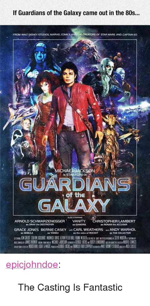 "80s, Disney, and Marvel Comics: If Guardians of the Galaxy came out in the 80s..  FROM WALT DISNEY STUDIOS, MARVEL COMICS  CREATORS OF STAR WARS AND CAPTAIN EO  ICHAE  Is STAR LORD in  GUARDIANS  GALAXY  of the N  ALSO STARRING  ARNOLD SCHWARZENEGGERVANITY CHRISTOPHER LAMBERT  as DRAX the DESTROYER  as GAMORA  as RONAN the ACCUSER  GRACE JONES BERNIE CASEY CARL WEATHERS ANDY WARHOL  as NEBULA  as YONDU  as the voice of ROCKET  as THE COLLECTOR <p><a href=""https://epicjohndoe.tumblr.com/post/171971325308/the-casting-is-fantastic"" class=""tumblr_blog"">epicjohndoe</a>:</p>  <blockquote><p>The Casting Is Fantastic</p></blockquote>"