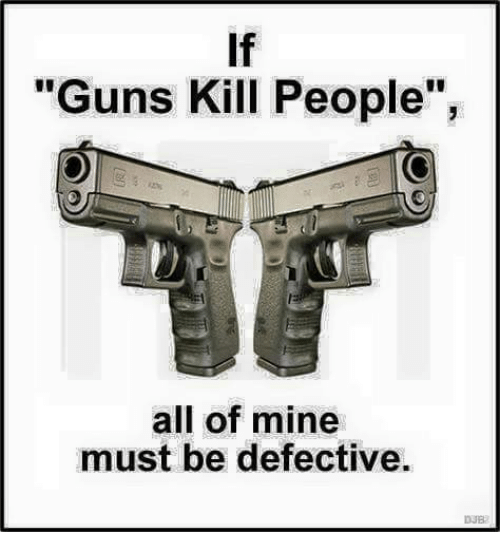 "Guns, Memes, and 🤖: If  ""Guns Kill People"",  all of mine  must be defective.  DJB"