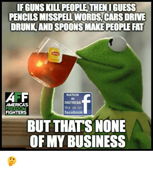 Cars, Drunk, and Facebook: IF GUNS KILL PEOPLE THEN I GUESS  PENCILS MISSPELL WORDS CARS DRIVE  DRUNK AND SPOONS MAKE PEOPLE FAT  AMERICA'S  FIGHTERS  NATION  IN  DISTRESS  like us on  facebook  BUT THATS NONE  OF MY BUSINESS 🤔