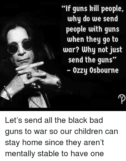 "Bad, Children, and Guns: If guns kill people,  why do we send  people with guns  when they go to  war? Why not just  send the guns""  ~ Ozzy Osbourne Let's send all the black bad guns to war so our children can stay home since they aren't mentally stable to have one"