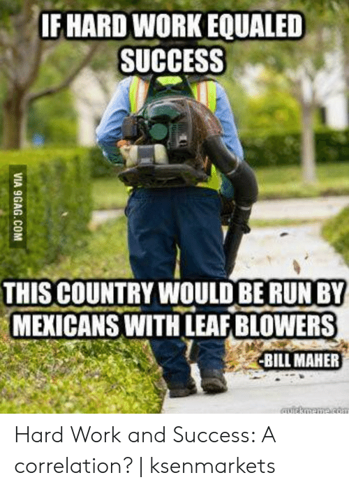Hard Work Meme: IF HARD WORK EQUALED  SUCCESS  THIS COUNTRY WOULD BE RUN BY  MEXICANS WITH LEAF BLOWERS  BILL MAHER Hard Work and Success: A correlation? | ksenmarkets