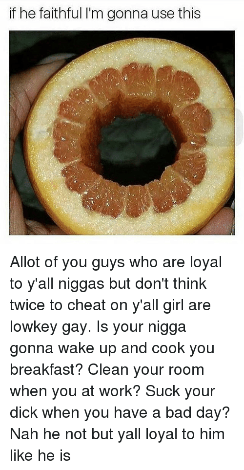 Bad, Bad Day, and Memes: if he faithful l'm gonna use this Allot of you guys who are loyal to y'all niggas but don't think twice to cheat on y'all girl are lowkey gay. Is your nigga gonna wake up and cook you breakfast? Clean your room when you at work? Suck your dick when you have a bad day? Nah he not but yall loyal to him like he is