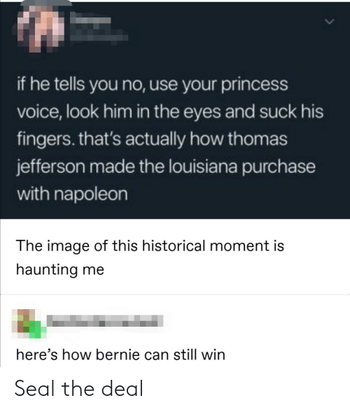 Purchase: if he tells you no, use your princess  voice, look him in the eyes and suck his  fingers. that's actually how thomas  jefferson made the louisiana purchase  with napoleon  The image of this historical moment is  haunting me  here's how bernie can still win Seal the deal
