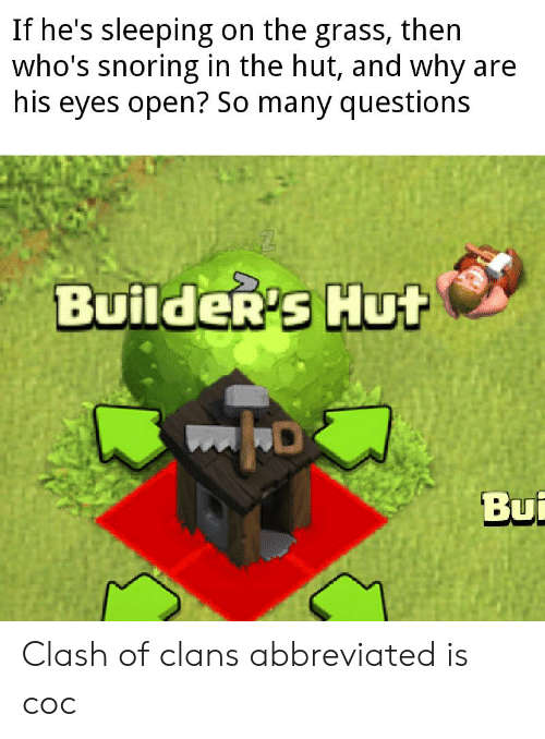 Clash of Clans, Sleeping, and Dank Memes: If he's sleeping on the grass, then  who's snoring in the hut, and why are  his eyes open? So many questions  Builder's Hut  Bui Clash of clans abbreviated is coc