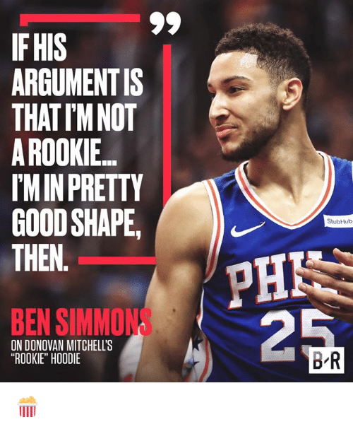 "Stubhub, Donovan, and Then: IF HIS  ARGUMENTIS  THATIM NOT  A ROOKIE  IMIN PRETTY  GOODSHAPE,  THEN.  ))  PHN  StubHub  BEN SIMMONS  ON DONOVAN MITCHELL'S  ""ROOKIE"" HOODIE  BR 🍿"