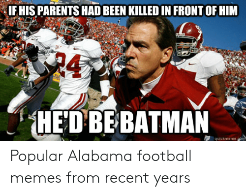 Alabama Football Memes: IF HIS PARENTS HAD BEEN KILLED IN FRONT OF HIM  HED BEBATMAN Popular Alabama football memes from recent years
