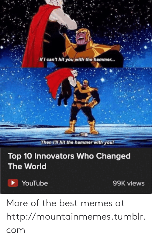 Memes, Tumblr, and youtube.com: If I can't hit you with the hammer...  Then I'll hit the hammer with you  Top 10 Innovators Who Changed  The World  YouTube  99K views More of the best memes at http://mountainmemes.tumblr.com