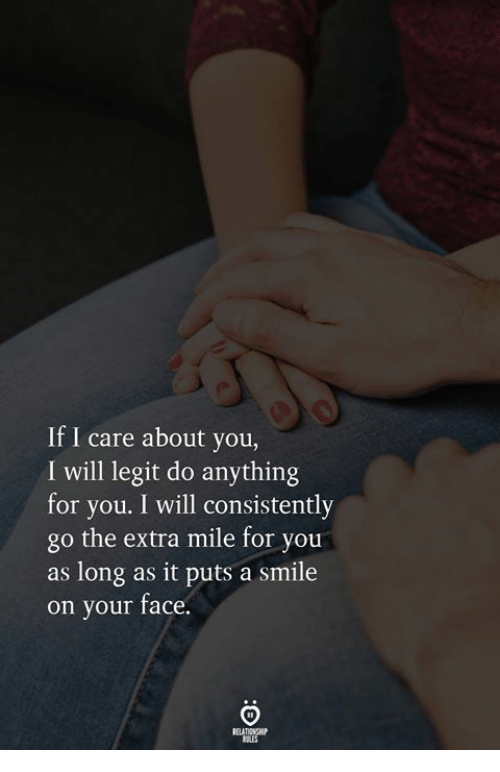 Smile, Legit, and Will: If I care about you,  I will legit do anything  for you. I will consistently  go the extra mile for you  as long as it puts a smile  on your face.  ELATIONSH