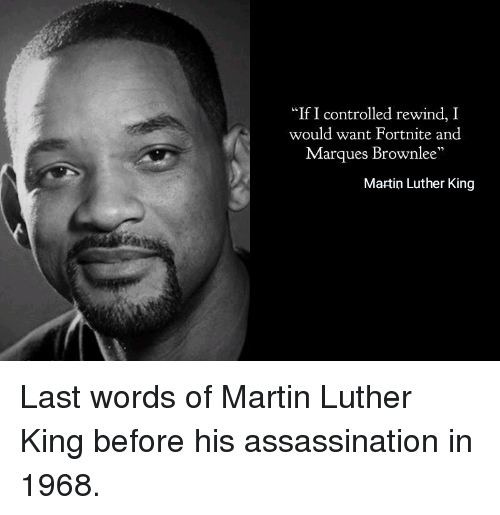 "Martin Luther King: ""If I controlled rewind, I  would want Fortnite and  Marques Brownlee  Martin Luther King Last words of Martin Luther King before his assassination in 1968."