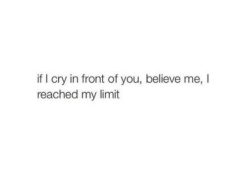 Cry, Believe, and You: if I cry in front of you, believe me, I  reached my limit