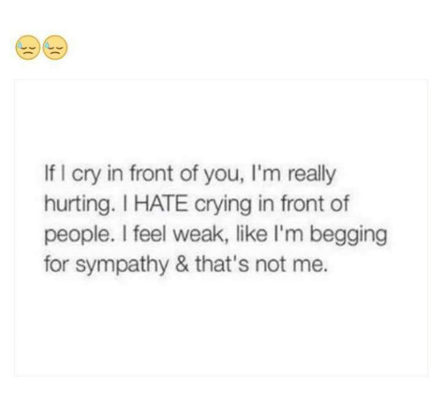 Fronting: If I cry in front of you, I'm really  hurting. I HATE crying in front of  people. I feel weak, like I'm begging  for sympathy & that's not me.