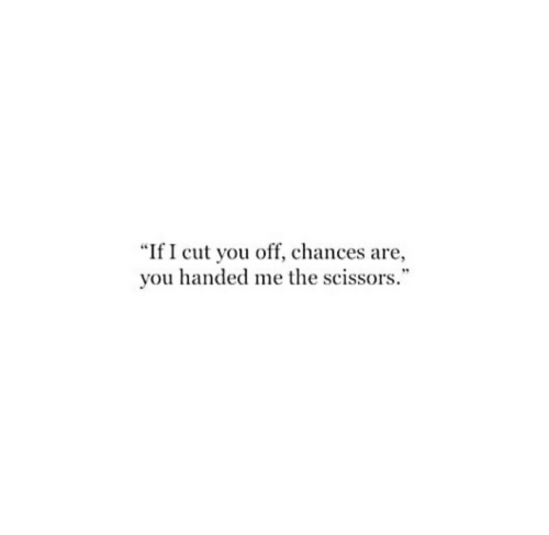 """You, Scissors, and Are You: """"If I cut you off, chances are,  you handed me the scissors."""""""