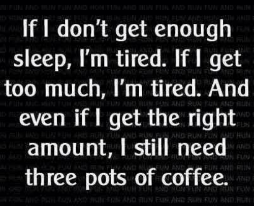 stillness: If I don't get enough  sleep, I'm tired. If I get  too much, I'm tired. And  even if I get the right  amount, I still need  three pots of coffee.  3  ND RUN PUN N