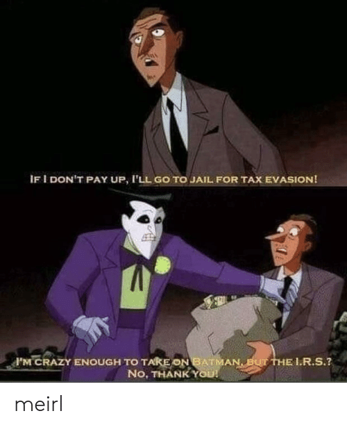 Batman, Crazy, and Jail: IF I DON'T PAY UP, I'LL GO TO JAIL FOR TAX EVASION!  F'M CRAZY ENOUGH TO TAKE ON BATMAN BUT THE L.R.S.?  No, THANK YOU! meirl