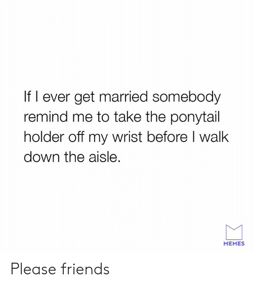 Dank, Friends, and Memes: If I ever get married somebody  remind me to take the ponytail  holder off my wrist before I walk  down the aisle.  MEMES Please friends