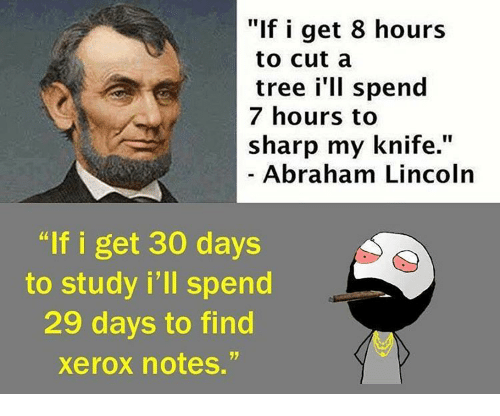 """xerox: """"If i get 8 hours  to cut a  tree i'll spend  7 hours to  sharp my knife.  Abraham Lincoln  """"If i get 30 days  to study i'll spend  29 days to find  xerox notes."""""""
