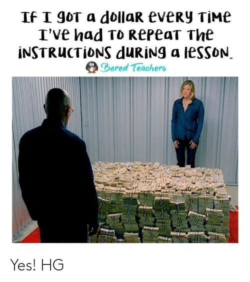 Bored, Time, and Got: If I goT a dollaR eveRy TIME  I'Ve had To RepeaT The  INSTRUCTIONS duRiNg a lessoN  Bored Teachers Yes! HG