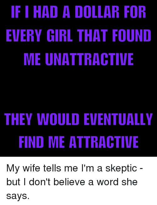 Ohrly: IF I HAD A DOLLAR FOR  EVERY GIRL THAT FOUND  ME UNATTRACTIVE  THEY WOULD EVENTUALLY  FIND ME ATTRACTIVE  RN  LE  FUE  AV  O I/  RFT  TT  ATC  NC  LI A A  EA  IR  OHR  ET  DTT  ALT  DA  IN  UE  DGU  HYE  ND  IR  EF My wife tells me I'm a skeptic - but I don't believe a word she says.