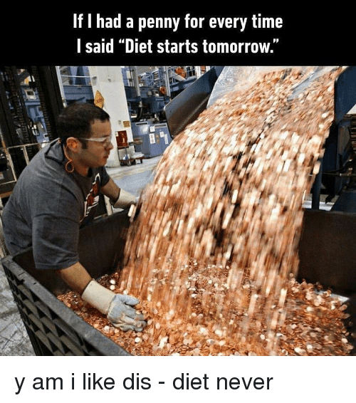 """Memes, Time, and Tomorrow: If I had a penny for every time  l said """"Diet starts tomorrow."""" y am i like dis - diet never"""