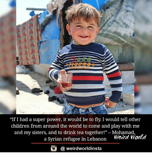 """Drink Tea: """"If I had a super power, it would be to fly. I would tell other  children from around the world to come and play with me  and my sisters, and to drink tea together!""""  Mohamad  World  a Syrian refugee in Lebanon  Werre  weirdworldinsta  a"""