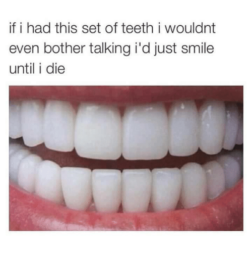 Botherers: if i had this set of teeth i wouldnt  even bother talking i'd just smile  until i die