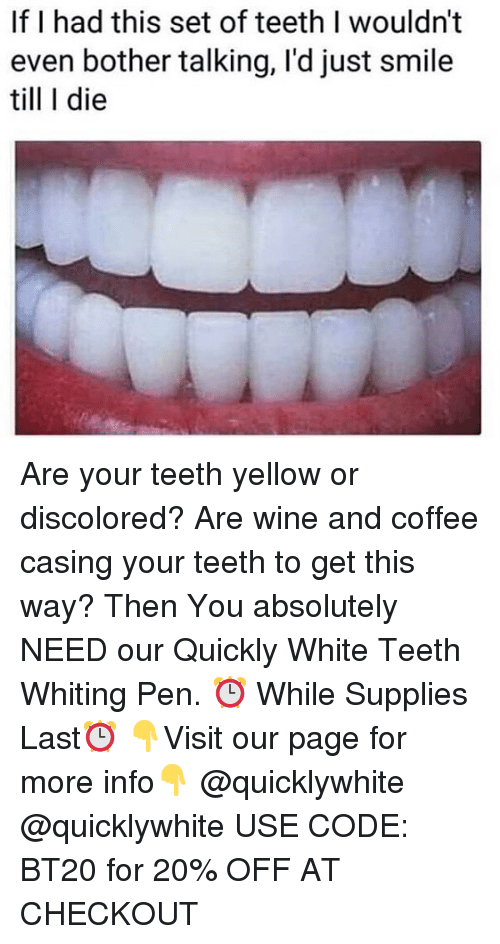 Wine, Coffee, and Smile: If I had this set of teeth I wouldn't  even bother talking, I'd just smile  till I die Are your teeth yellow or discolored? Are wine and coffee casing your teeth to get this way? Then You absolutely NEED our Quickly White Teeth Whiting Pen. ⏰ While Supplies Last⏰ 👇Visit our page for more info👇 @quicklywhite @quicklywhite USE CODE: BT20 for 20% OFF AT CHECKOUT