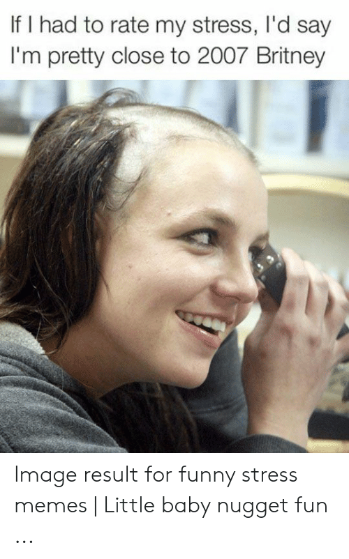 Funny Stress Memes: If I had to rate my stress, I'd say  I'm pretty close to 2007 Britney Image result for funny stress memes | Little baby nugget fun ...