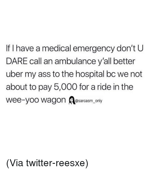 Ass, Funny, and Memes: If I have a medical emergency don't U  DARE call an ambulance y'all better  uber my ass to the hospital bc we not  about to pay 5,000 for a ride in the  wee-yoo wagon Aesarcasm, only (Via twitter-reesxe)