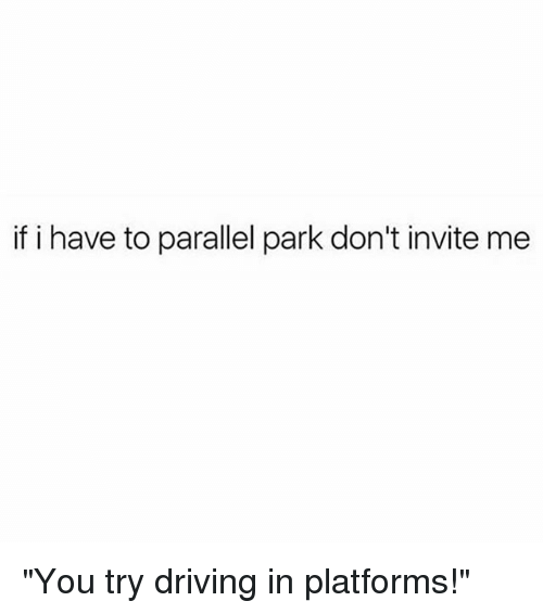 "Driving, Girl Memes, and Platforms: if i have to parallel park don't invite me ""You try driving in platforms!"""