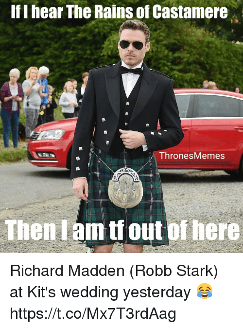 Robb Stark, Richard Madden, and Wedding: If I hear The Rains of Castamere  ThronesMemes  Then I am tf out ofhere Richard Madden (Robb Stark) at Kit's wedding yesterday 😂 https://t.co/Mx7T3rdAag
