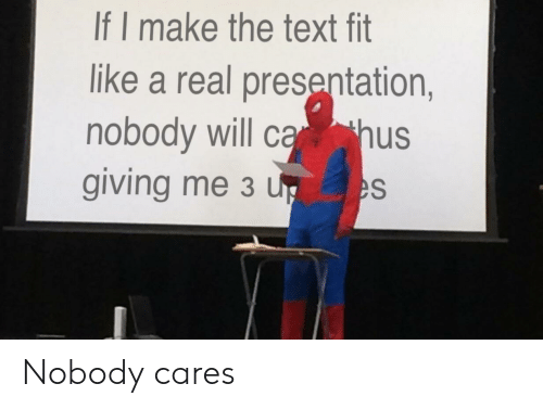 Text, Fit, and Will: If I make the text fit  like a real presentation,  nobody will c hus  giving me 3 u Nobody cares