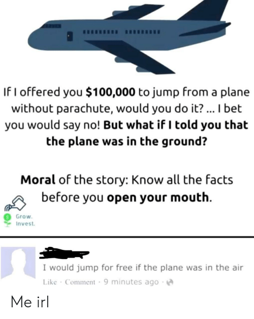 Facts, I Bet, and Free: If I offered you $100,000 to jump from a plane  without parachute, would you do it? ... I bet  you would say no! But what if I told you that  the plane was in the ground?  Moral of the story: Know all the facts  before you open your mouth  Grow  Invest  I would jump for free if the plane was in the air  Like Comment 9 minutes ago Me irl