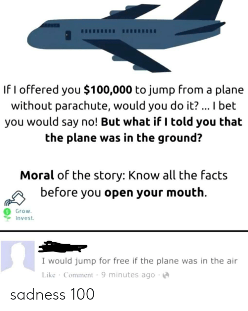 Facts, I Bet, and Free: If I offered you $100,000 to jump from a plane  without parachute, would you do it?... I bet  you would say no! But what if I told you that  the plane was in the ground?  Moral of the story: Know all the facts  before you open your mouth  Grow  Invest  I would jump for free if the plane was in the air  Like Comment 9 minutes ago sadness 100