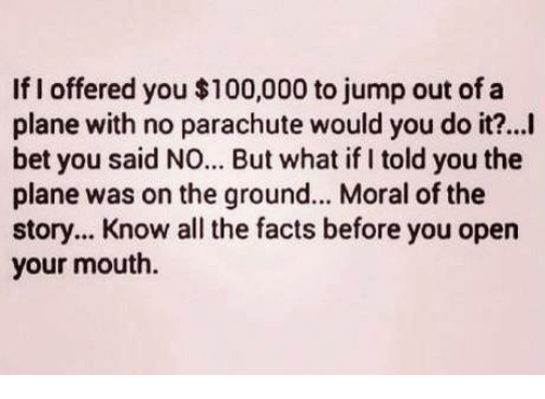 Anaconda, Facts, and I Bet: If I offered you $100,000 to jump out of a  plane with no parachute would you do it?...i  bet you said NO... But what if I told you the  plane was on the ground... Moral of the  story... Know all the facts before you open  your mouth.
