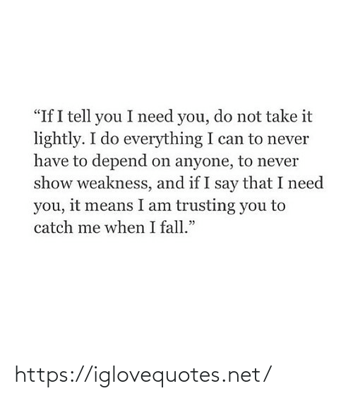 "You Do: ""If I tell you I need you, do not take it  lightly. I do everything I can to never  have to depend on anyone, to never  show weakness, and if I say that I need  you, it means I am trusting you to  catch me when I fall."" https://iglovequotes.net/"