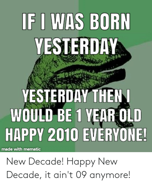 Happy, Old, and Yesterday: IF I WAS BORN  YESTERDAY  YESTERDAY THENI  WOULD BE 1 YEAR OLD  HAPPY 2010 EVERYONE!  made with mematic New Decade! Happy New Decade, it ain't 09 anymore!