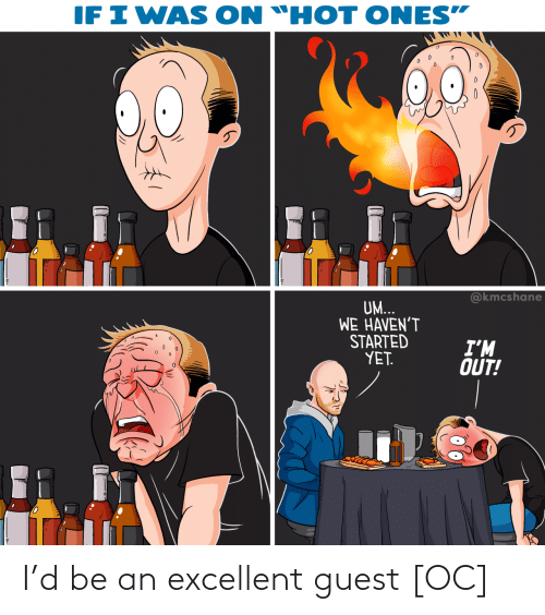 "Excellent: IF I WAS  ON ""HOT ONES""  @kmcshane  UM...  WE HAVEN'T  STARTED  YET.  I'M  OUT! I'd be an excellent guest [OC]"