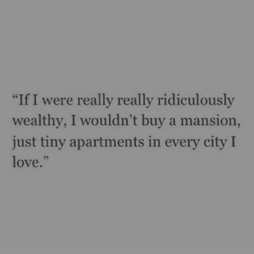 "Mansion: ""If I were really really ridiculously  wealthy, I wouldn't buy a mansion,  just tiny apartments in every city I  love.""  95"